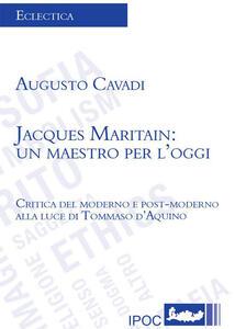 Jacques Maritain. Un maestro per l'oggi. Critica del moderno e postmoderno alla luce di Tommaso d'Aquino