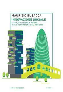 Innovazione sociale. Città, politiche e forme di ricostruzione del mercato - Maurizio Busacca - copertina