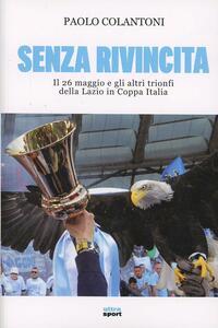 Libro Senza rivincita. Il 26 maggio e gli altri trionfi della Lazio in Coppa Italia Paolo Colantoni