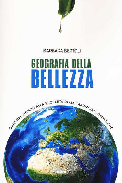 Geografia della bellezza. Giro del mondo alla scoperta delle tradizioni cosmetiche - Barbara Bertoli - copertina