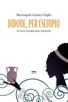 Didone, per esempio. Nuove storie del passato - Mariangela Galatea Vaglio - ebook
