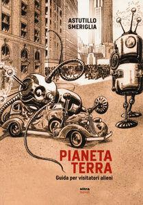Foto Cover di Pianeta Terra. Guida per visitatori alieni, Libro di Astutillo Smeriglia, edito da Ultra