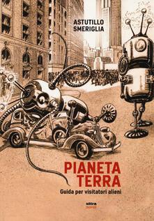 Pianeta Terra. Guida per visitatori alieni - Astutillo Smeriglia - copertina