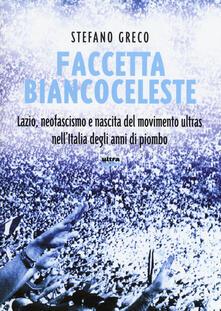 Faccetta biancoceleste. Lazio, neofascismo e nascita del movimento ultras nell'Italia degli Anni di piombo - Stefano Greco - copertina