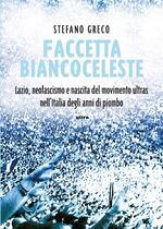 Faccetta biancoceleste. Lazio, neofascismo e nascita del movimento ultras nell'Italia degli Anni di piombo