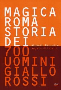 Magica Roma. Storia dei 700 uomini giallorossi. Ediz. illustrata - Pallotta Alberto Olivieri Angelo - wuz.it