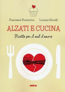 Libro Alzati e cucina. Ricette per il mal d'amore Francesca Fiorentino , Luciana Morelli