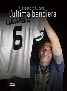 L' ultima bandiera - Alessandro Lucarelli,Mattia Fontana,Nicolò Fabris - copertina