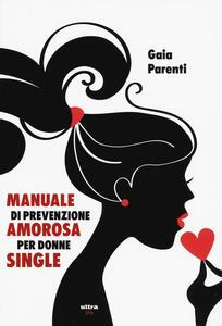 Libro Manuale di prevenzione amorosa per donne single Gaia Parenti