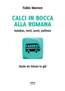 Calci in bocca alla romana. Autobus, treni, aerei, pullman. Storie da Trieste in giù