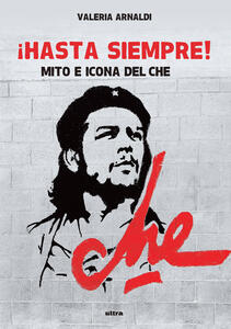 Hasta siempre! Mito e icona del Che