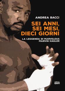 Sei anni, sei mesi, dieci giorni. La leggenda di Marvelous Marvin Hagler - Andrea Bacci - copertina