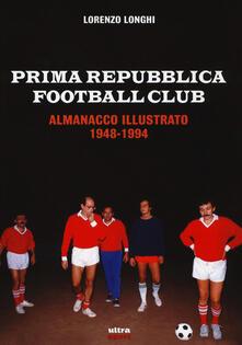 Prima repubblica football club. Almanacco illustrato 1948-1994 - Lorenzo Longhi - copertina