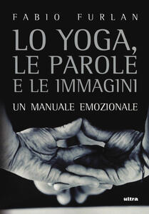 Lo yoga, le parole e le immagini. Un manuale emozionale - Fabio Furlan - copertina