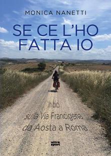 Se ce l'ho fatta io. In bici sulla via Francigena da Aosta a Roma - Monica Nanetti - copertina