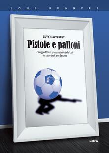 Pistole e palloni. 12 maggio 1974: il primo scudetto della Lazio nel cuore degli anni Settanta.pdf