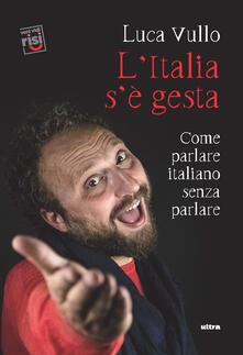 L' Italia s'è gesta. Come parlare italiano senza parlare - Luca Vullo - copertina