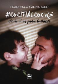 #cucitialcuore. Diario di un padre fortunato - Cannadoro Francesco - wuz.it