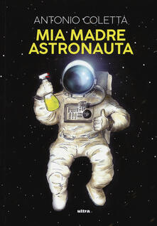 Mia madre astronauta - Antonio Coletta - copertina