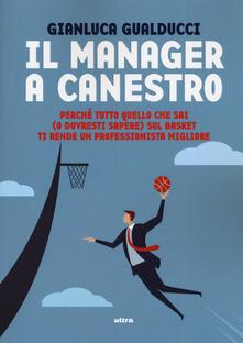 Il manager a canestro. Perché tutto quello che sai (o dovresti sapere) sul basket ti rende un professionista migliore.pdf