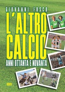 L' altro calcio. Anni Ottanta e Novanta - Giovanni Fusco - copertina