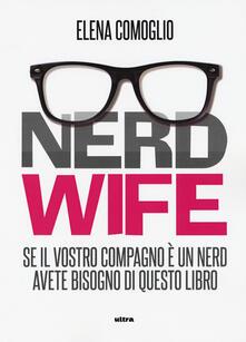 Nerd wife. Se il vostro compagno è un nerd avete bisogno di questo libro.pdf