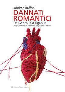 Libro Dannati romantici da Géricault a Ligabue. Artisti tormentati tra genio, sregolatezza e follia Andrea Baffoni