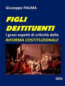Figli destituenti. I gravi aspetti di criticità della riforma costituzionale - Giuseppe Palma - ebook