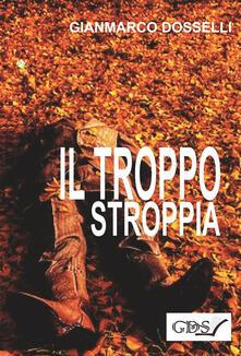 Il troppo stroppia - Gianmarco Dosselli - ebook