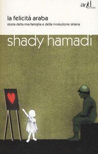 Foto Cover di La felicità araba. Storia della mia famiglia e della rivoluzione siriana, Libro di Shady Hamadi, edito da ADD Editore