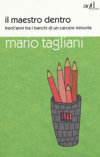 Il Il maestro dentro. Trent'anni tra i banchi di un carcere minorile - Tagliani Mario - wuz.it