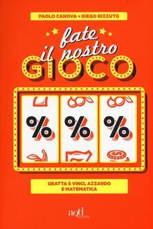 Fate il nostro gioco. Gratta e vinci, azzardo e matematica - Paolo Canova,Diego Rizzuto - copertina