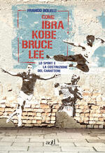 Come Ibra, Kobe, Bruce Lee. Lo sport e la costruzione del carattere