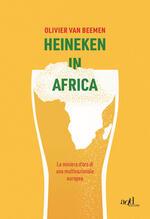 Heineken in Africa. La miniera d'oro di una multinazionale europea