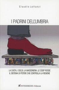 I padrini dell'Umbria. La casta, i soldi, la massoneria, le coop rosse. Il sistema di potere che controlla la regione
