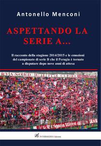 Aspettando la serie A... Il racconto della stagione 2014-2015 e le emozioni del campionato di serie B disputato dal Perugia dopo nove anni di attesa