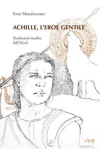 Achille, l'eroe gentile. Traduzioni inedite dall'Illiade