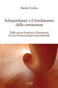 Schopenauer e il fondamento della conoscenza. Dalle aporie kantiane ai lineamenti di una fenomenologia trascendentale