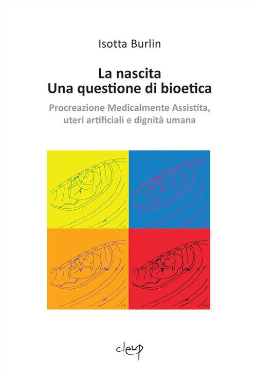 La nascita. Una questione di bioetica. Procreazione medicalmente assistita, uteri artificiali e dignità umana
