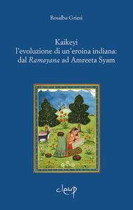 Kaikeyi. L'evoluzione di una eroina indiana: dal Ramayana ad Amreeta Syam