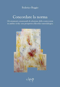 Concordare la norma. Gli strumenti consensuali di soluzione della controversia in ambito civile: una prospettiva filosofico-metodologica