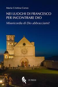Nei luoghi di Francesco per incontrare Dio. Misericordia di Dio abbracciami!