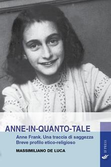 Anne-in-quanto-tale. Anne Frank. Una traccia di saggezza. Breve profilo etico-religioso.pdf