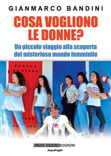 Cosa vogliono le donne? Un piccolo viaggio alla scoperta del misterioso mondo femminile - Gianmarco Bandini - copertina