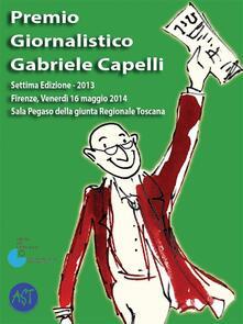 Premio giornalistico Gabriele Capelli. Settima edizione 2013 - Amici del premio giornalistico Gabriele Capelli - ebook