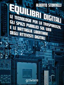 Equilibri digitali. Le tecnologie per la trasparenza, gli spazi pubblici sul web e le battaglie libertarie degli attivisti digitali - Alberto Stornelli - copertina
