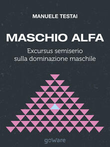 Maschio alfa. Excursus semiserio sulla dominazione maschile - Manuele Testai - copertina