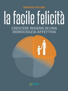 La facile felicità. Crescere insieme in una democrazia affettiva - Renato Palma - copertina