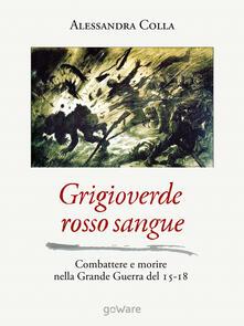 Grigioverde rosso sangue. Combattere e morire nella Grande Guerra del 15-18 - Alessandra Colla - copertina