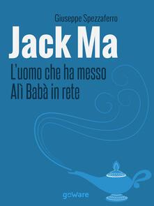 Jack Ma. L'uomo che ha messo Alì Babà in rete - Giuseppe Spezzaferro - copertina